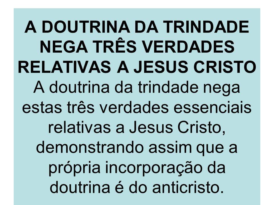 A DOUTRINA DA TRINDADE NEGA TRÊS VERDADES RELATIVAS A JESUS CRISTO A doutrina da trindade nega estas três verdades essenciais relativas a Jesus Cristo, demonstrando assim que a própria incorporação da doutrina é do anticristo.