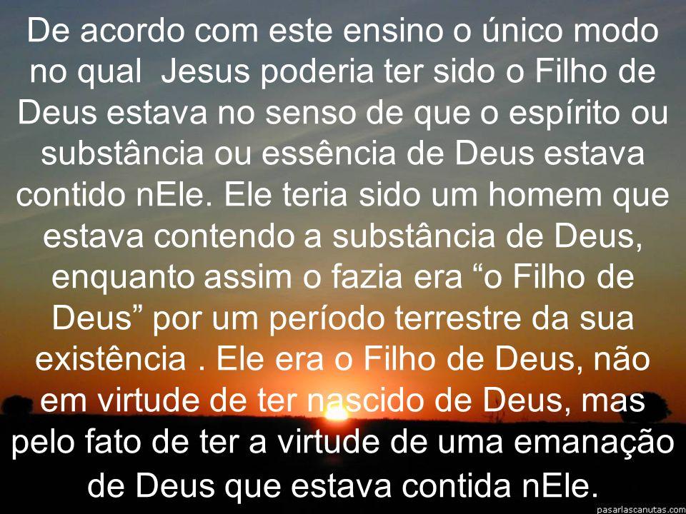 De acordo com este ensino o único modo no qual Jesus poderia ter sido o Filho de Deus estava no senso de que o espírito ou substância ou essência de Deus estava contido nEle.