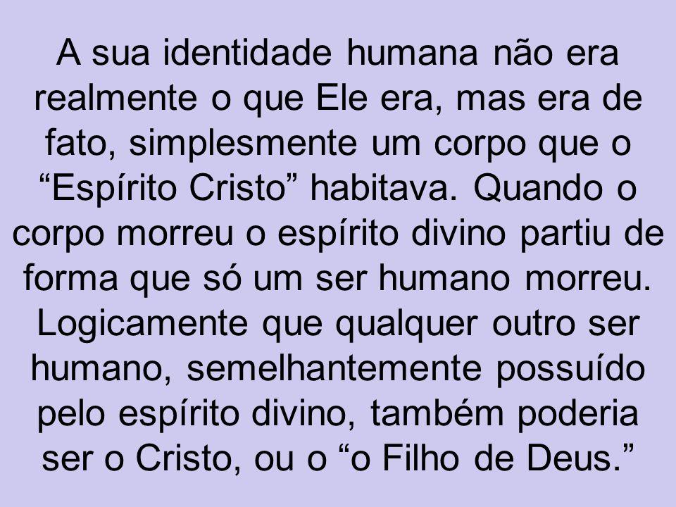 A sua identidade humana não era realmente o que Ele era, mas era de fato, simplesmente um corpo que o Espírito Cristo habitava.