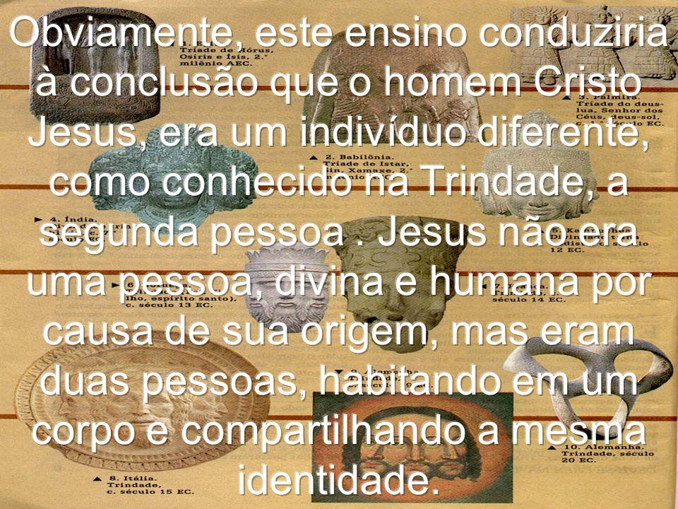 Obviamente, este ensino conduziria à conclusão que o homem Cristo Jesus, era um indivíduo diferente, como conhecido na Trindade, a segunda pessoa .