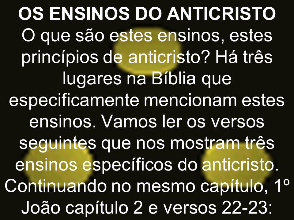OS ENSINOS DO ANTICRISTO O que são estes ensinos, estes princípios de anticristo.