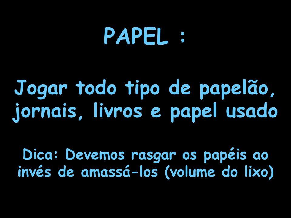 PAPEL : Jogar todo tipo de papelão, jornais, livros e papel usado