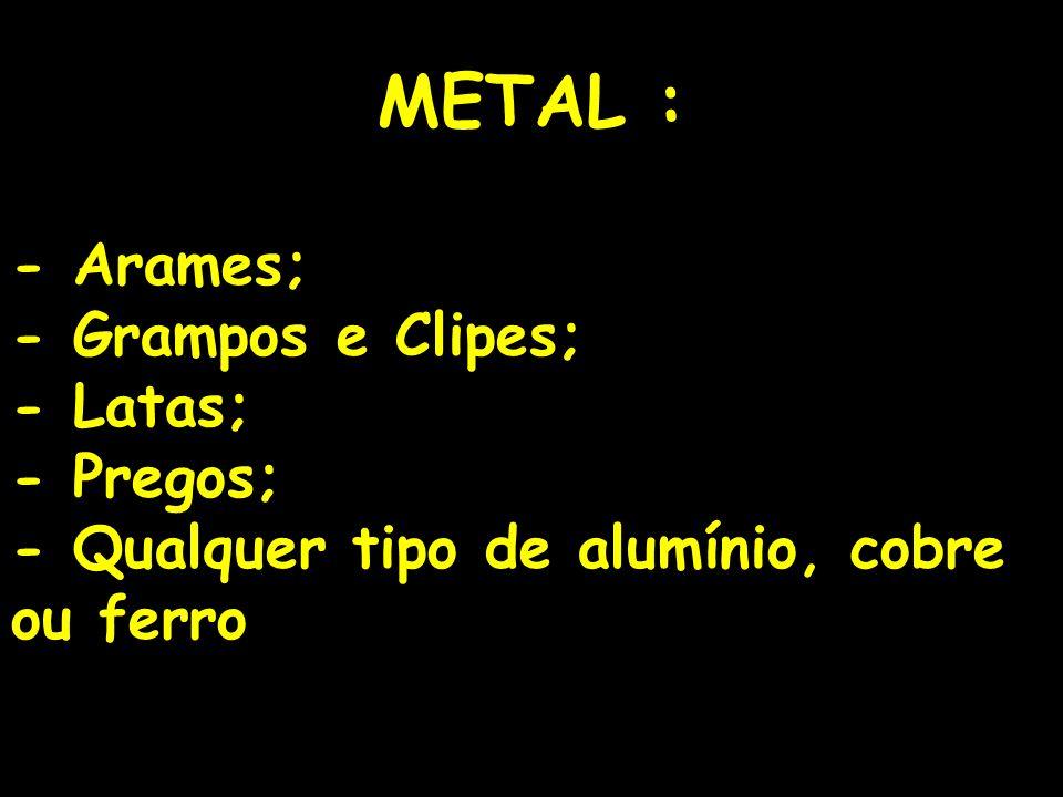 METAL : - Arames; - Grampos e Clipes; - Latas; - Pregos;