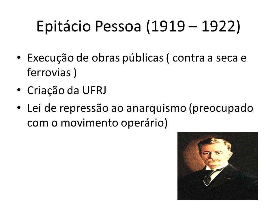 Epitácio Pessoa (1919 – 1922)Execução de obras públicas ( contra a seca e ferrovias ) Criação da UFRJ.
