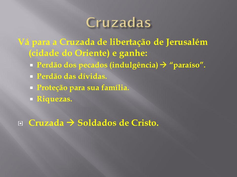 Cruzadas Vá para a Cruzada de libertação de Jerusalém (cidade do Oriente) e ganhe: Perdão dos pecados (indulgência)  paraíso .