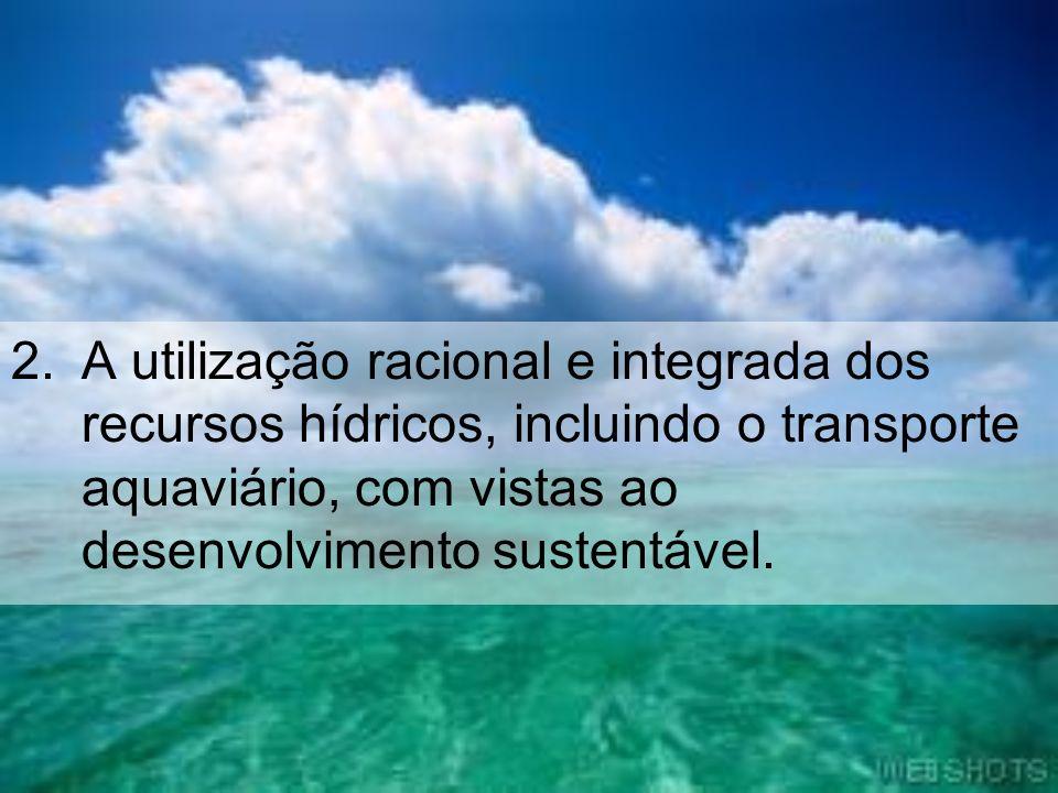 A utilização racional e integrada dos recursos hídricos, incluindo o transporte aquaviário, com vistas ao desenvolvimento sustentável.