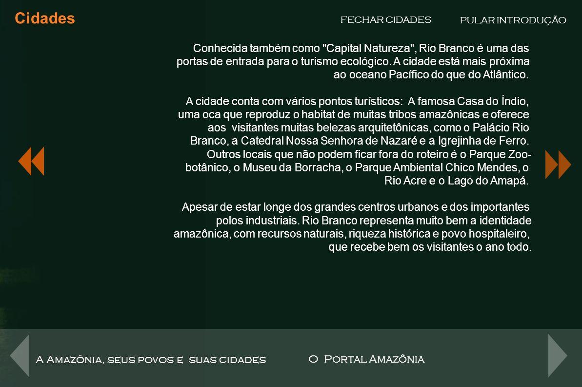 Cidades PULAR INTRODUÇÃO. FECHAR CIDADES. Conhecida também como Capital Natureza , Rio Branco é uma das.