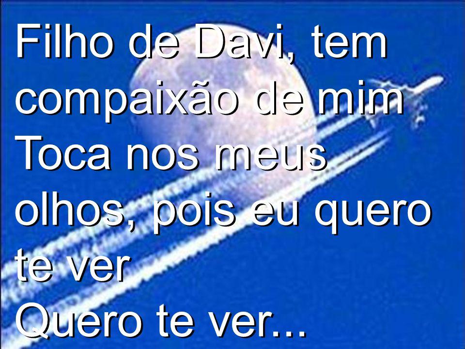 Filho de Davi, tem compaixão de mim Toca nos meus olhos, pois eu quero te ver Quero te ver...