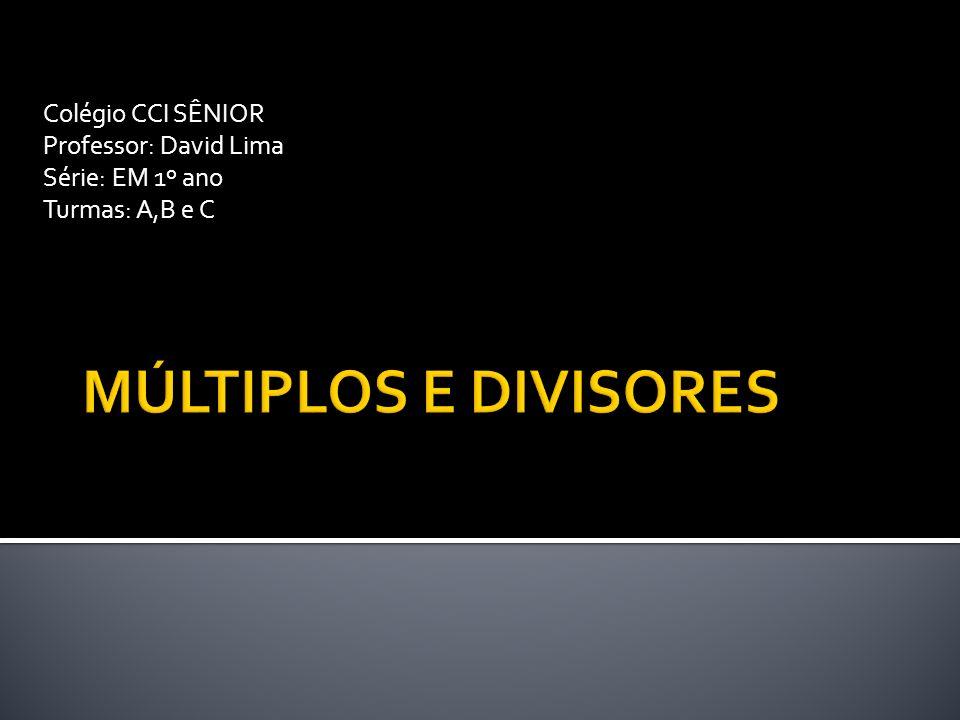 MÚLTIPLOS E DIVISORES Colégio CCI SÊNIOR Professor: David Lima