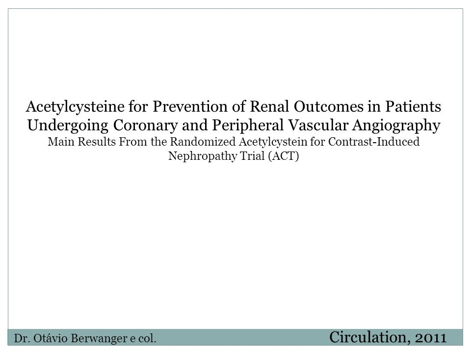 Acetylcysteine for Prevention of Renal Outcomes in Patients Undergoing Coronary and Peripheral Vascular Angiography Main Results From the Randomized Acetylcystein for Contrast-Induced Nephropathy Trial (ACT)