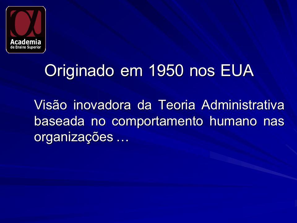 Originado em 1950 nos EUA Visão inovadora da Teoria Administrativa baseada no comportamento humano nas organizações …