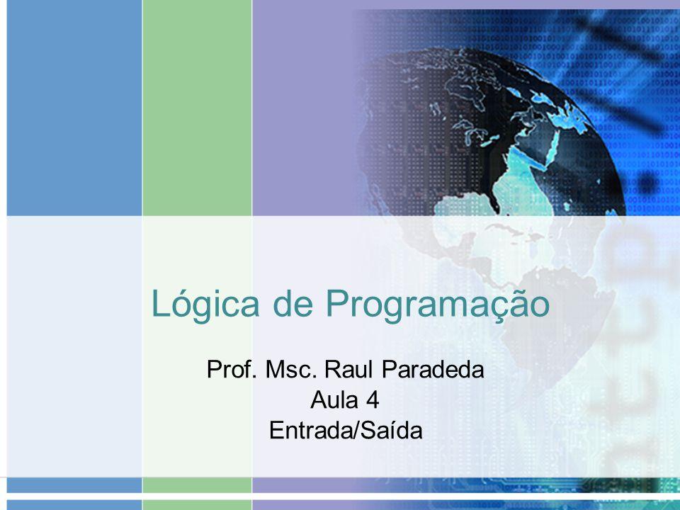 Lógica de Programação Prof. Msc. Raul Paradeda Aula 4 Entrada/Saída