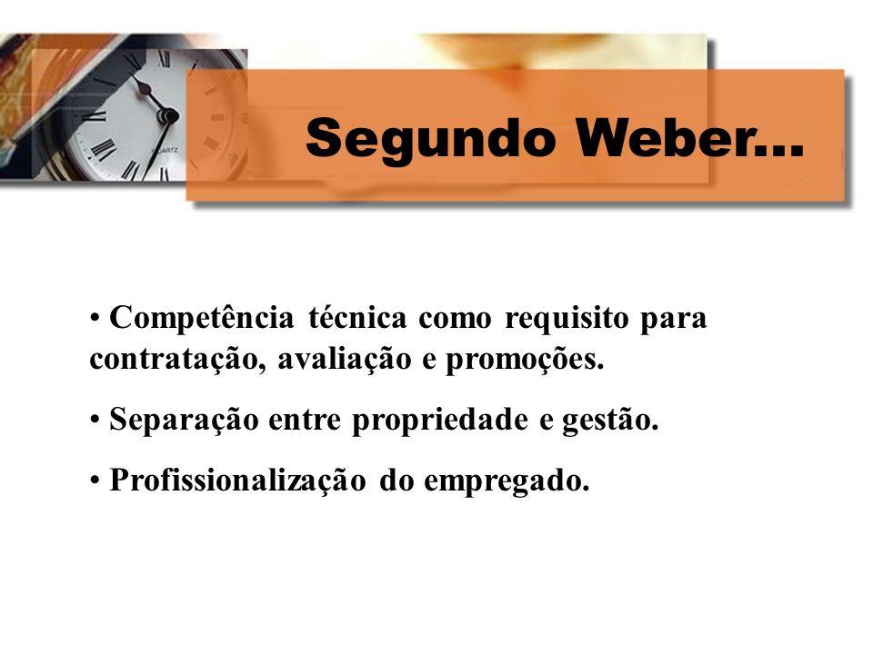 Segundo Weber...Competência técnica como requisito para contratação, avaliação e promoções. Separação entre propriedade e gestão.