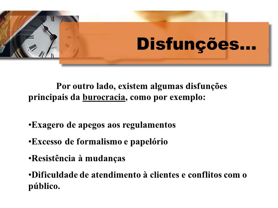 Disfunções... Por outro lado, existem algumas disfunções principais da burocracia, como por exemplo: