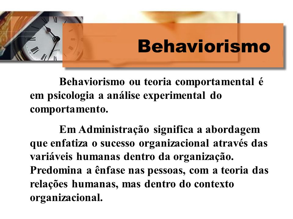 Behaviorismo Behaviorismo ou teoria comportamental é em psicologia a análise experimental do comportamento.