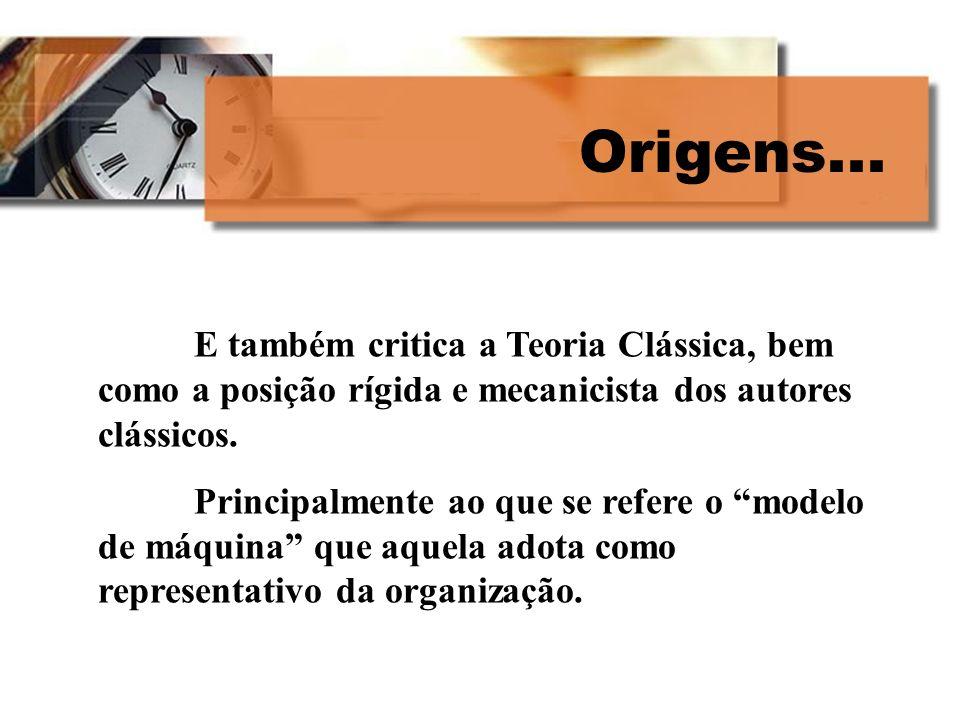 Origens...E também critica a Teoria Clássica, bem como a posição rígida e mecanicista dos autores clássicos.