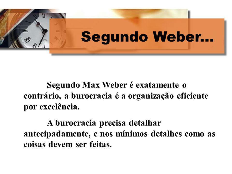 Segundo Weber... Segundo Max Weber é exatamente o contrário, a burocracia é a organização eficiente por excelência.