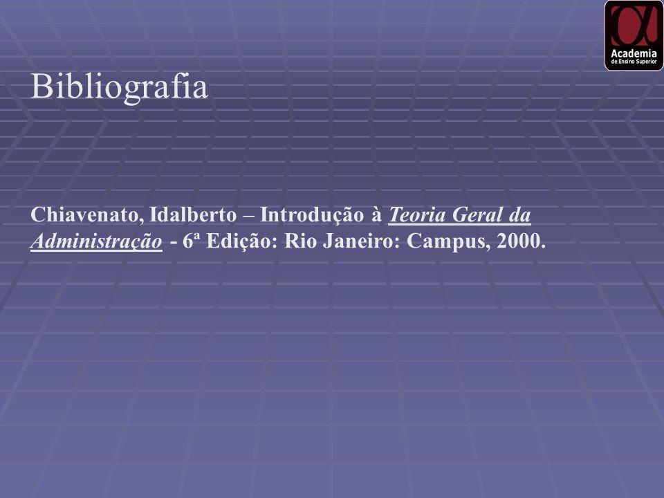 Bibliografia Chiavenato, Idalberto – Introdução à Teoria Geral da Administração - 6ª Edição: Rio Janeiro: Campus, 2000.