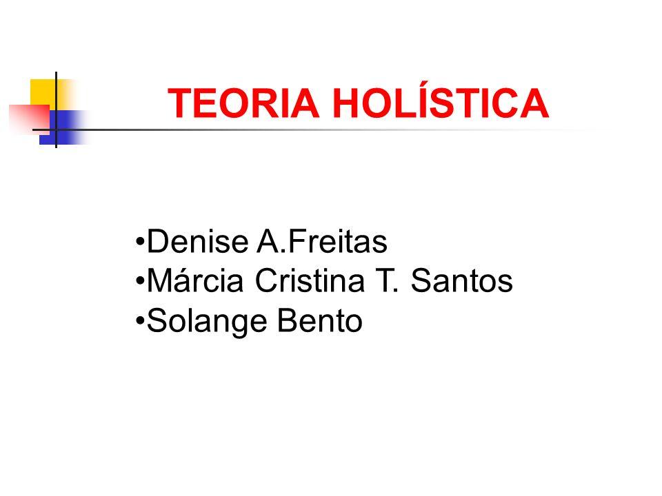 TEORIA HOLÍSTICA Denise A.Freitas Márcia Cristina T. Santos