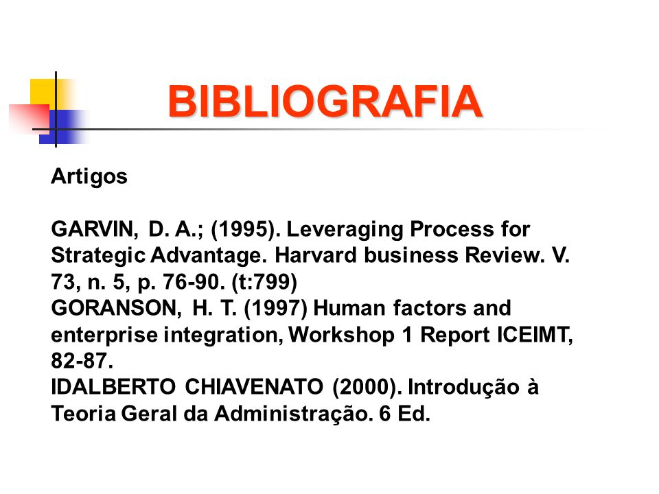 BIBLIOGRAFIA Artigos. GARVIN, D. A.; (1995). Leveraging Process for Strategic Advantage. Harvard business Review. V. 73, n. 5, p. 76-90. (t:799)