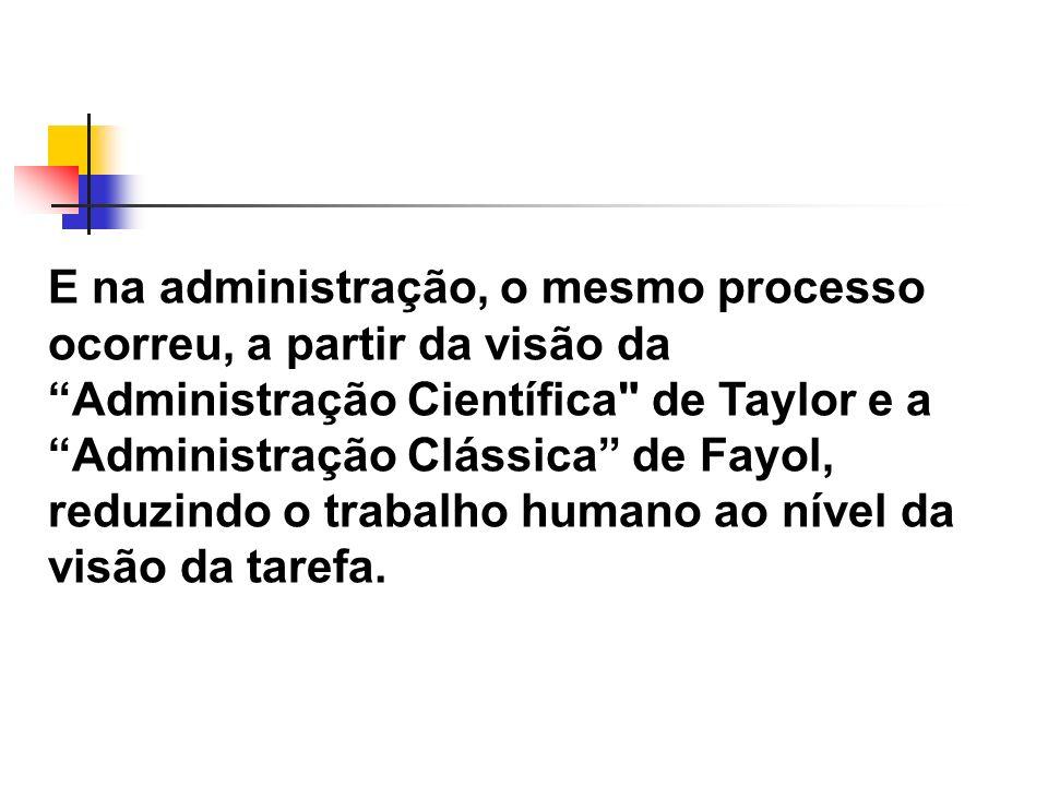 E na administração, o mesmo processo ocorreu, a partir da visão da Administração Científica de Taylor e a Administração Clássica de Fayol, reduzindo o trabalho humano ao nível da visão da tarefa.