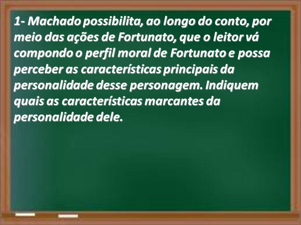 1- Machado possibilita, ao longo do conto, por meio das ações de Fortunato, que o leitor vá compondo o perfil moral de Fortunato e possa perceber as características principais da personalidade desse personagem.