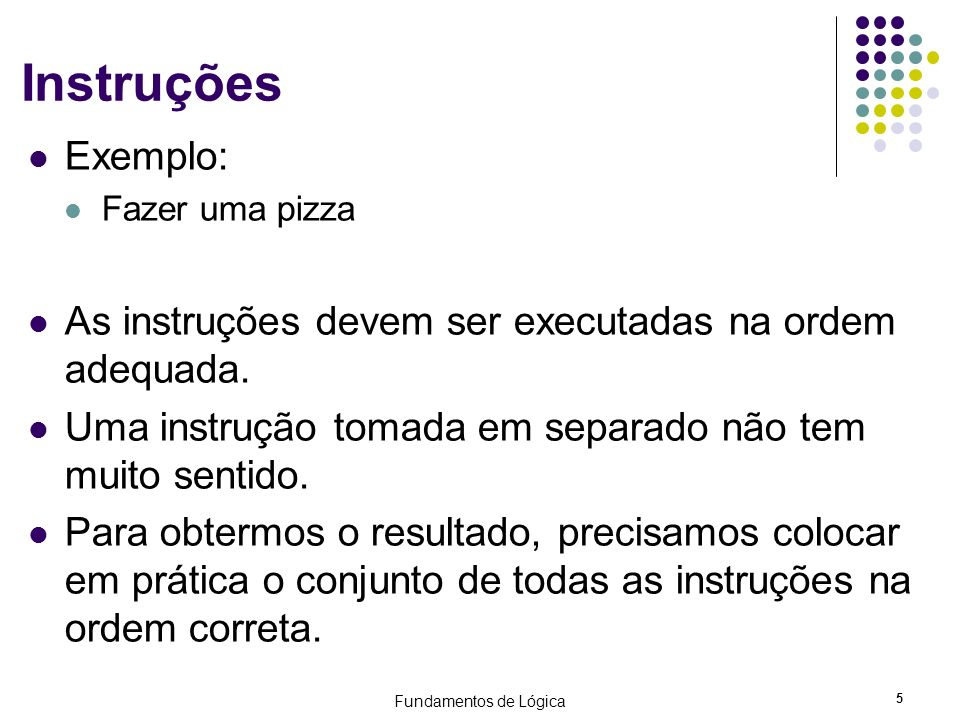 InstruçõesExemplo: Fazer uma pizza. As instruções devem ser executadas na ordem adequada. Uma instrução tomada em separado não tem muito sentido.