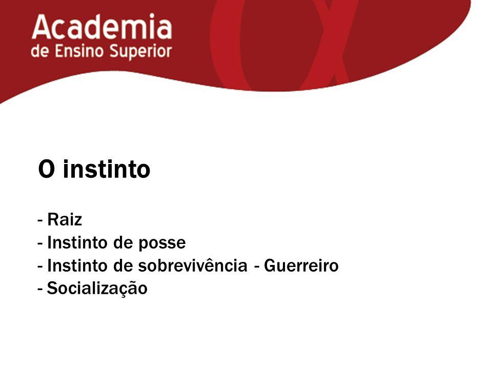 O instinto - Raiz - Instinto de posse - Instinto de sobrevivência - Guerreiro - Socialização