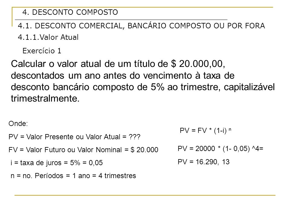 4. DESCONTO COMPOSTO 4.1. DESCONTO COMERCIAL, BANCÁRIO COMPOSTO OU POR FORA. 4.1.1.Valor Atual. Exercício 1.