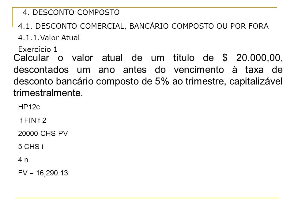 4. DESCONTO COMPOSTO4.1. DESCONTO COMERCIAL, BANCÁRIO COMPOSTO OU POR FORA. 4.1.1.Valor Atual. Exercício 1.