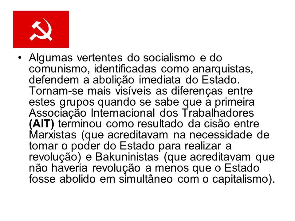 Algumas vertentes do socialismo e do comunismo, identificadas como anarquistas, defendem a abolição imediata do Estado.