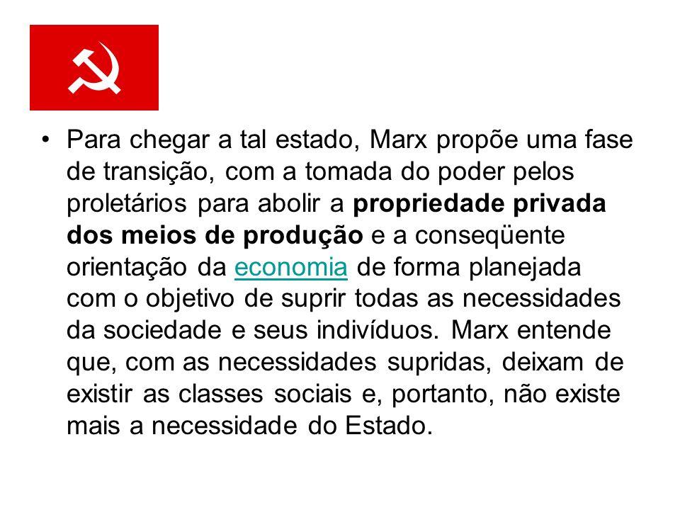 Para chegar a tal estado, Marx propõe uma fase de transição, com a tomada do poder pelos proletários para abolir a propriedade privada dos meios de produção e a conseqüente orientação da economia de forma planejada com o objetivo de suprir todas as necessidades da sociedade e seus indivíduos.