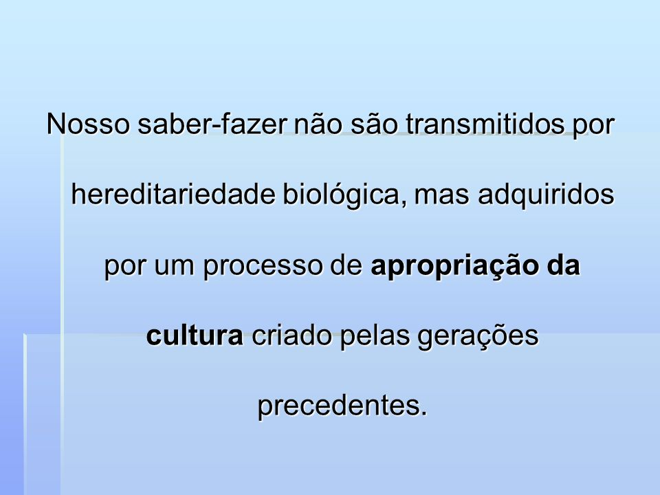 Nosso saber-fazer não são transmitidos por hereditariedade biológica, mas adquiridos por um processo de apropriação da cultura criado pelas gerações precedentes.