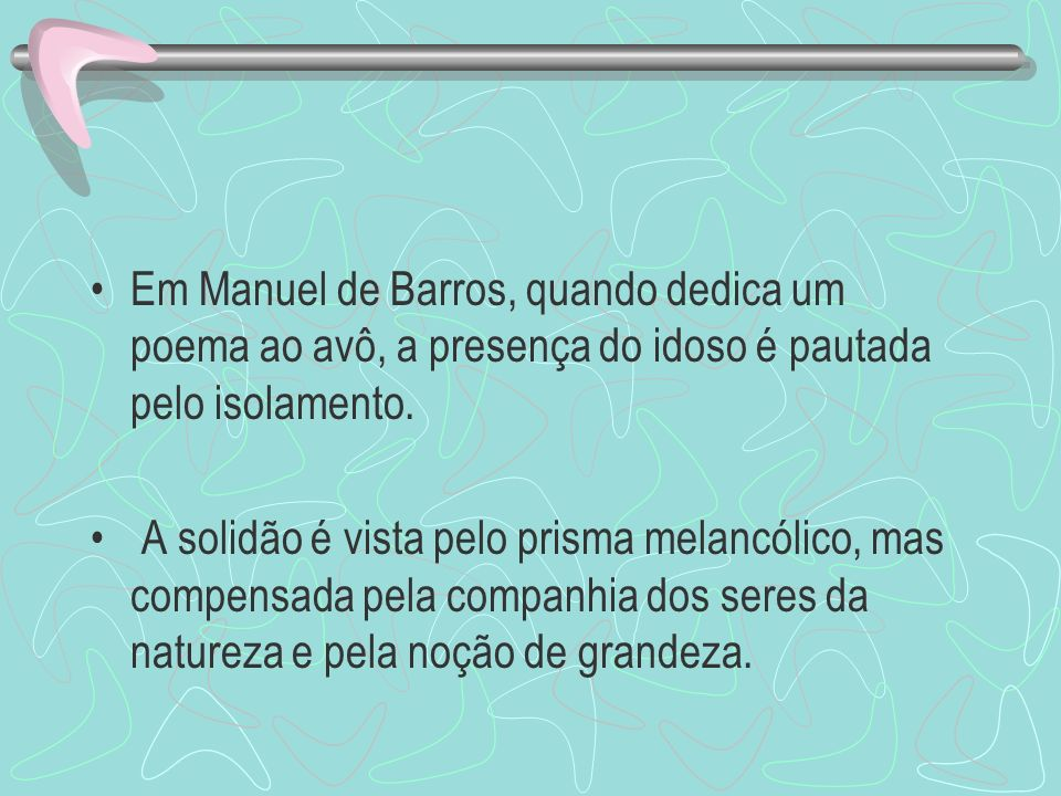 Em Manuel de Barros, quando dedica um poema ao avô, a presença do idoso é pautada pelo isolamento.