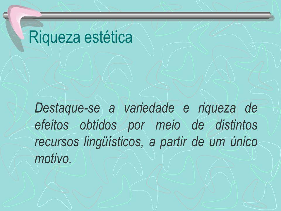 Riqueza estética Destaque-se a variedade e riqueza de efeitos obtidos por meio de distintos recursos lingüísticos, a partir de um único motivo.