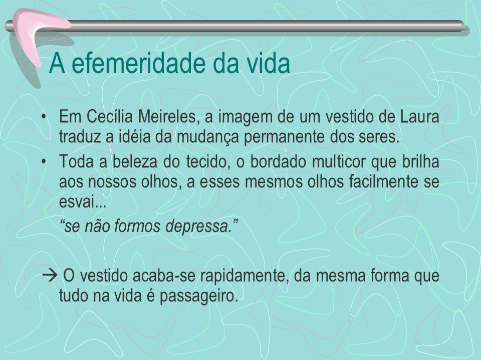 A efemeridade da vida Em Cecília Meireles, a imagem de um vestido de Laura traduz a idéia da mudança permanente dos seres.