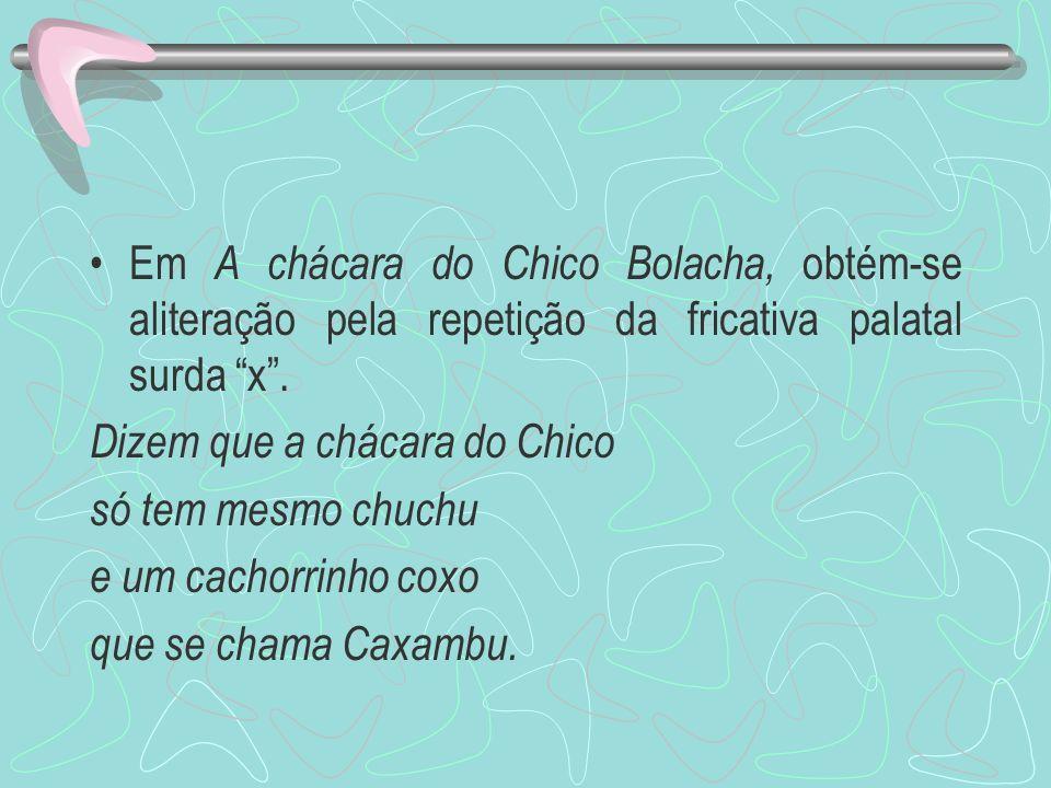 Em A chácara do Chico Bolacha, obtém-se aliteração pela repetição da fricativa palatal surda x .