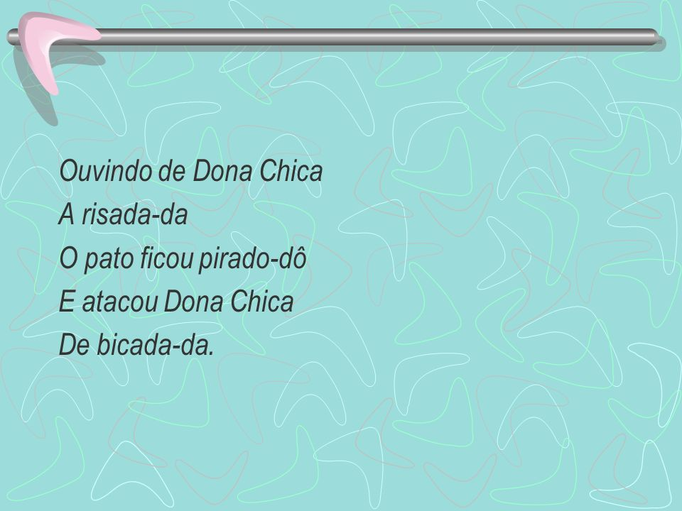 Ouvindo de Dona Chica A risada-da O pato ficou pirado-dô E atacou Dona Chica De bicada-da.