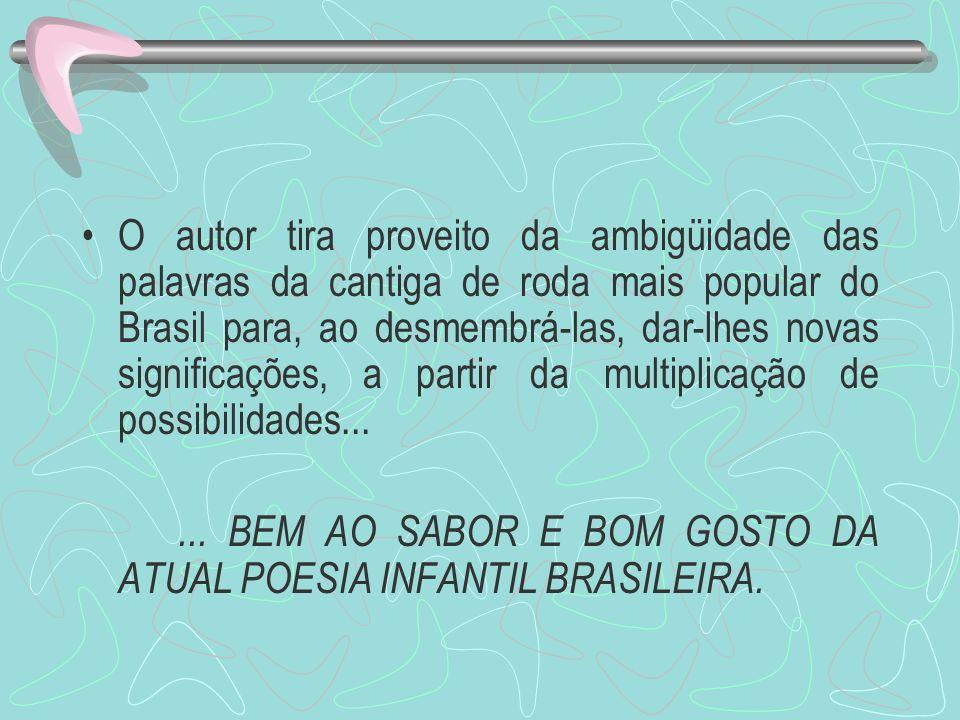O autor tira proveito da ambigüidade das palavras da cantiga de roda mais popular do Brasil para, ao desmembrá-las, dar-lhes novas significações, a partir da multiplicação de possibilidades...