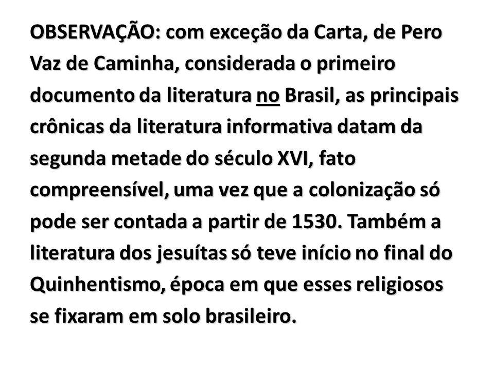 OBSERVAÇÃO: com exceção da Carta, de Pero Vaz de Caminha, considerada o primeiro documento da literatura no Brasil, as principais crônicas da literatura informativa datam da segunda metade do século XVI, fato compreensível, uma vez que a colonização só pode ser contada a partir de 1530.