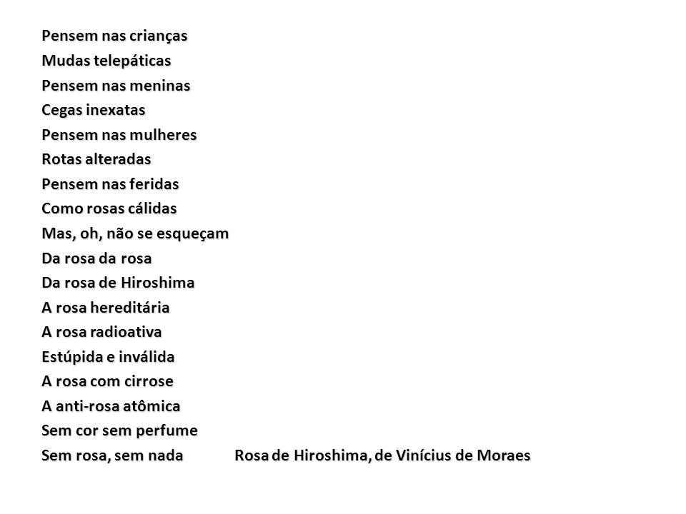 Pensem nas crianças Mudas telepáticas Pensem nas meninas Cegas inexatas Pensem nas mulheres Rotas alteradas Pensem nas feridas Como rosas cálidas Mas, oh, não se esqueçam Da rosa da rosa Da rosa de Hiroshima A rosa hereditária A rosa radioativa Estúpida e inválida A rosa com cirrose A anti-rosa atômica Sem cor sem perfume Sem rosa, sem nada Rosa de Hiroshima, de Vinícius de Moraes
