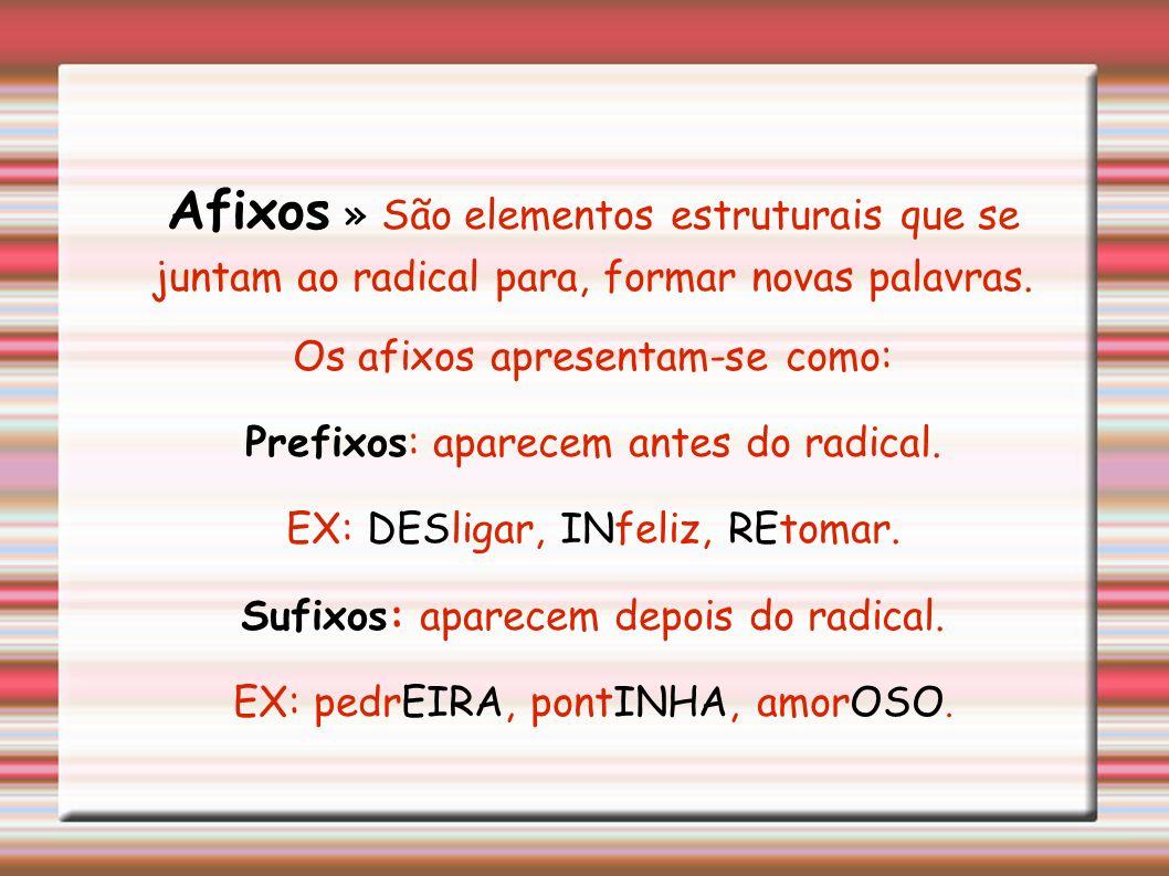 Afixos » São elementos estruturais que se juntam ao radical para, formar novas palavras.