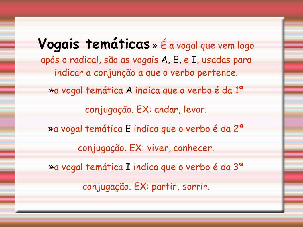Vogais temáticas » É a vogal que vem logo após o radical, são as vogais A, E, e I, usadas para indicar a conjunção a que o verbo pertence.