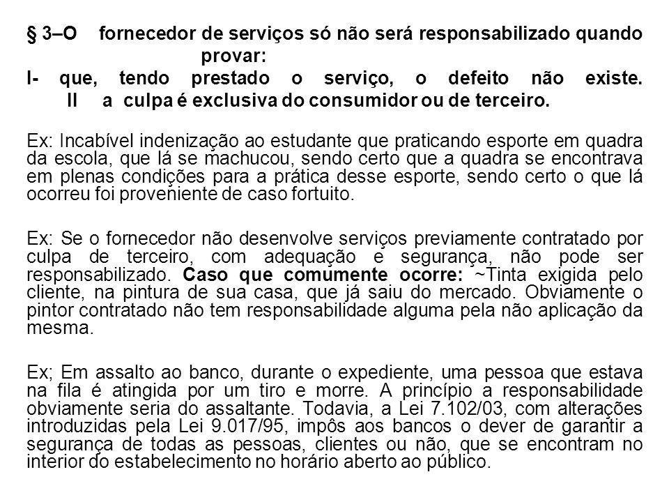 § 3–O fornecedor de serviços só não será responsabilizado quando provar: I- que, tendo prestado o serviço, o defeito não existe. II a culpa é exclusiva do consumidor ou de terceiro.