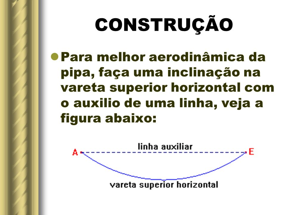 CONSTRUÇÃOPara melhor aerodinâmica da pipa, faça uma inclinação na vareta superior horizontal com o auxilio de uma linha, veja a figura abaixo: