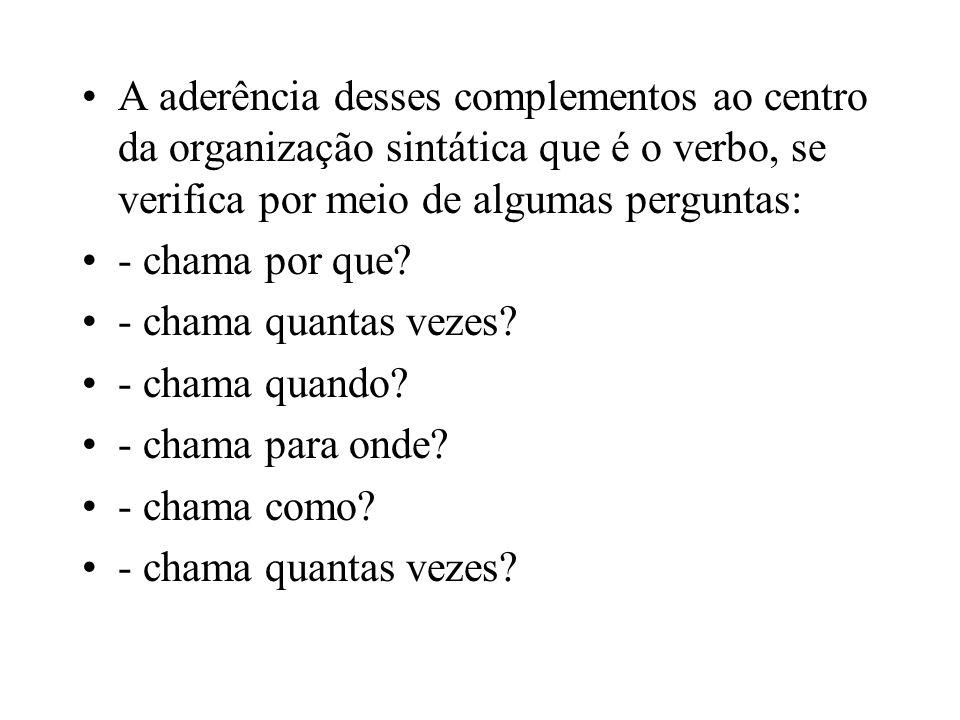 A aderência desses complementos ao centro da organização sintática que é o verbo, se verifica por meio de algumas perguntas: