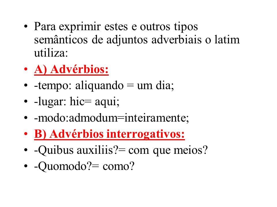 Para exprimir estes e outros tipos semânticos de adjuntos adverbiais o latim utiliza: