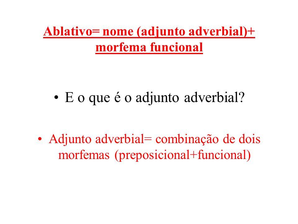 Ablativo= nome (adjunto adverbial)+ morfema funcional