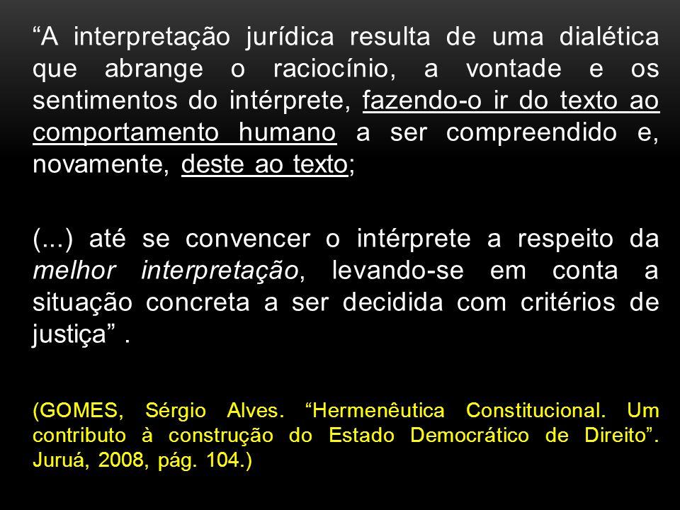 A interpretação jurídica resulta de uma dialética que abrange o raciocínio, a vontade e os sentimentos do intérprete, fazendo-o ir do texto ao comportamento humano a ser compreendido e, novamente, deste ao texto;