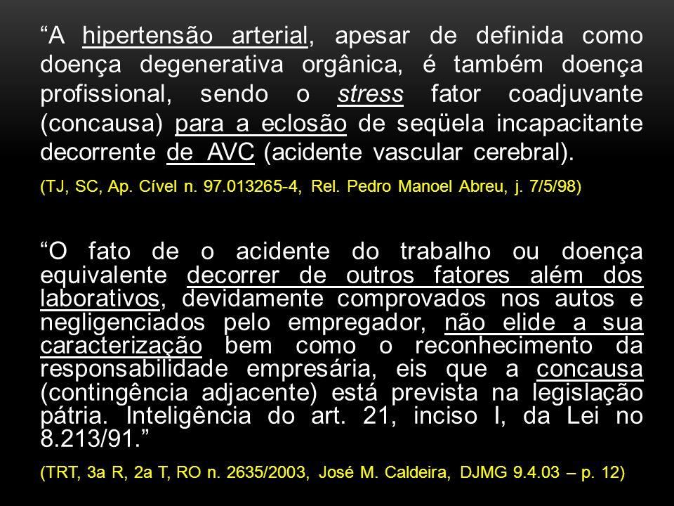 A hipertensão arterial, apesar de definida como doença degenerativa orgânica, é também doença profissional, sendo o stress fator coadjuvante (concausa) para a eclosão de seqüela incapacitante decorrente de AVC (acidente vascular cerebral).